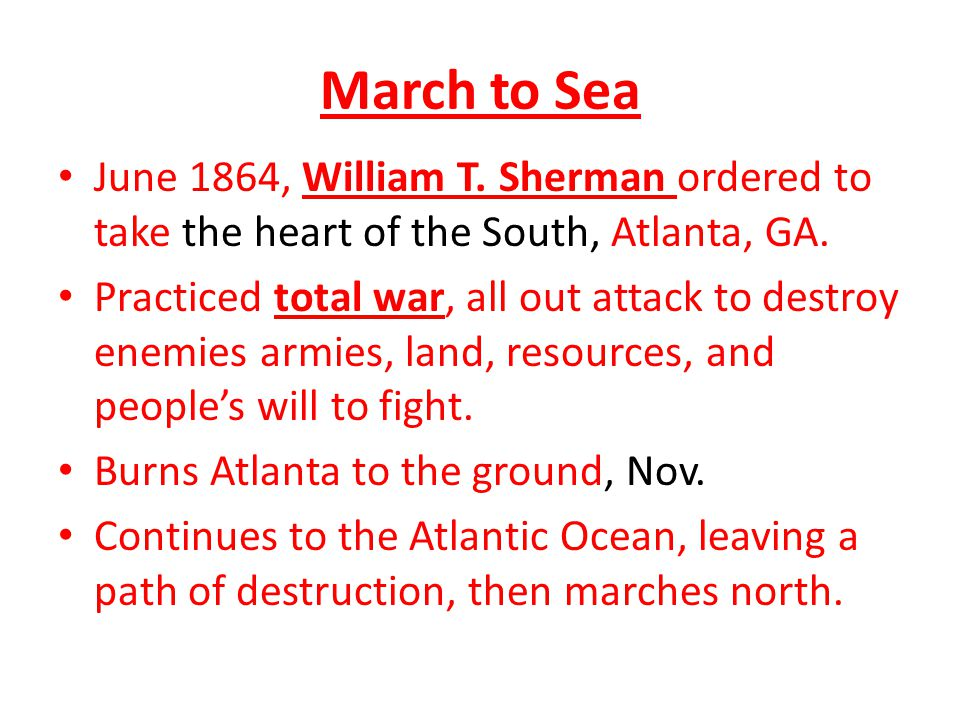 March to Sea June 1864, William T. Sherman ordered to take the heart of the South, Atlanta, GA. Practiced total war, all out attack to destroy enemies