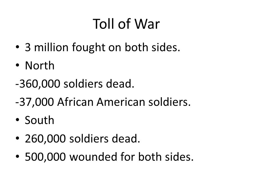 Toll of War 3 million fought on both sides. North -360,000 soldiers dead. -37,000 African American soldiers. South 260,000 soldiers dead. 500,000 woun
