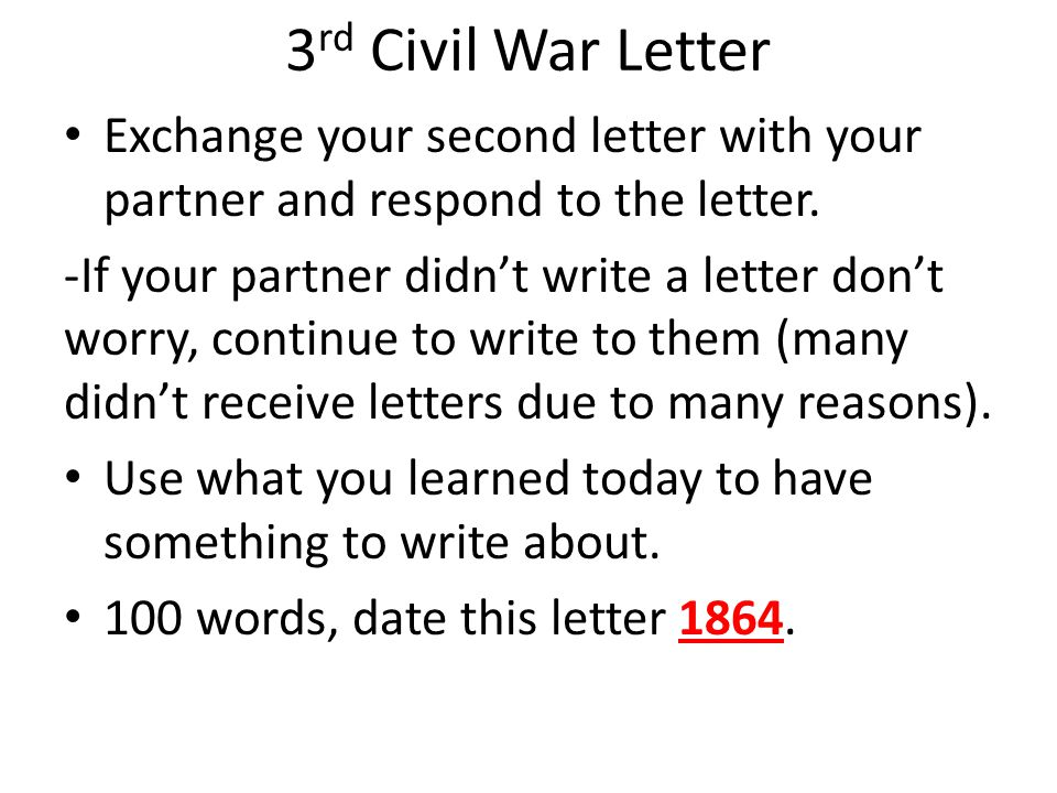 3 rd Civil War Letter Exchange your second letter with your partner and respond to the letter. -If your partner didn't write a letter don't worry, con