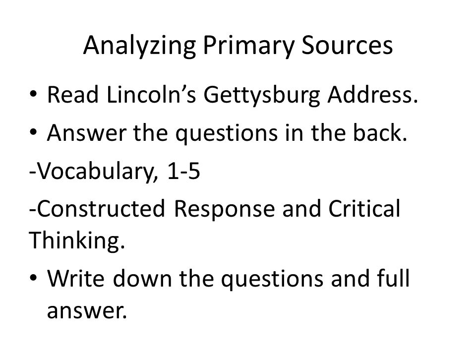 Analyzing Primary Sources Read Lincoln's Gettysburg Address. Answer the questions in the back. -Vocabulary, 1-5 -Constructed Response and Critical Thi