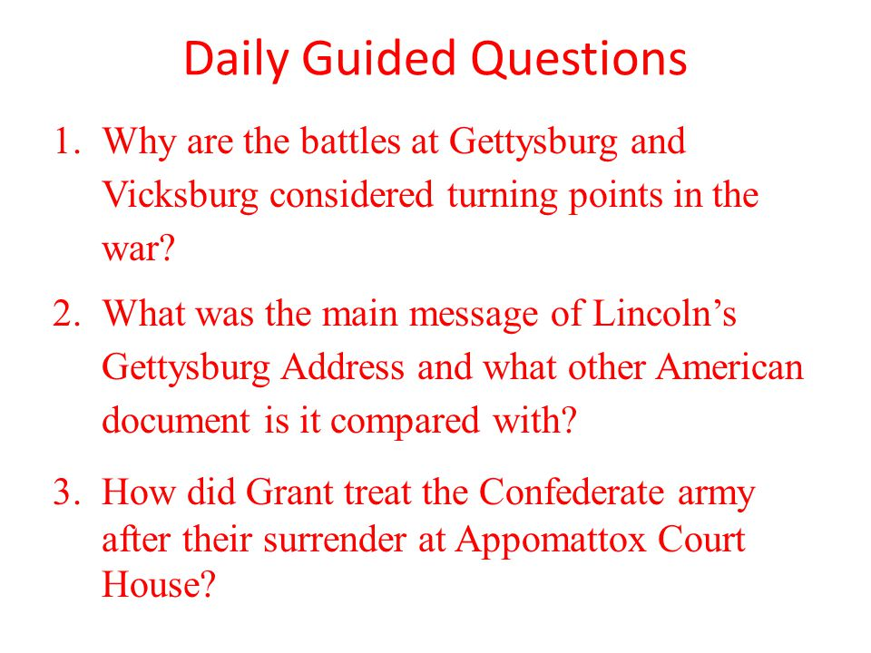 Daily Guided Questions 1.Why are the battles at Gettysburg and Vicksburg considered turning points in the war? 2.What was the main message of Lincoln'