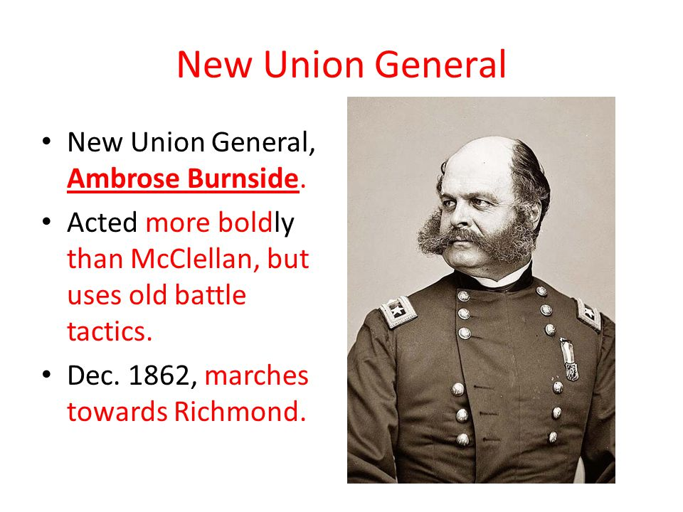 New Union General New Union General, Ambrose Burnside. Acted more boldly than McClellan, but uses old battle tactics. Dec. 1862, marches towards Richm