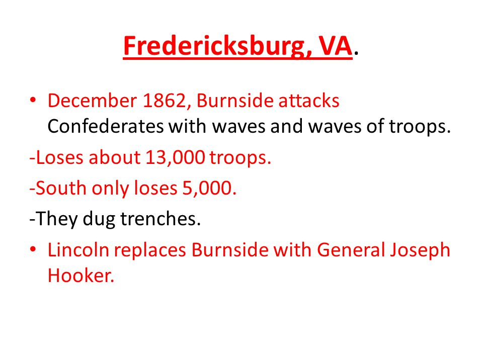 Fredericksburg, VA. December 1862, Burnside attacks Confederates with waves and waves of troops. -Loses about 13,000 troops. -South only loses 5,000.
