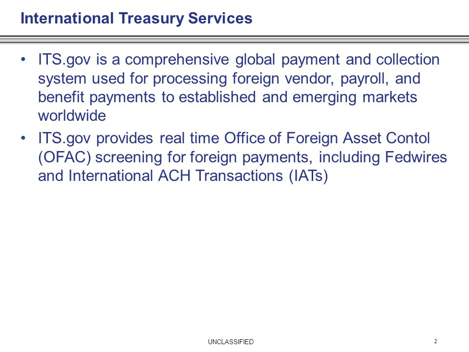 International Treasury Services 2 ITS.gov is a comprehensive global payment and collection system used for processing foreign vendor, payroll, and benefit payments to established and emerging markets worldwide ITS.gov provides real time Office of Foreign Asset Contol (OFAC) screening for foreign payments, including Fedwires and International ACH Transactions (IATs) UNCLASSIFIED