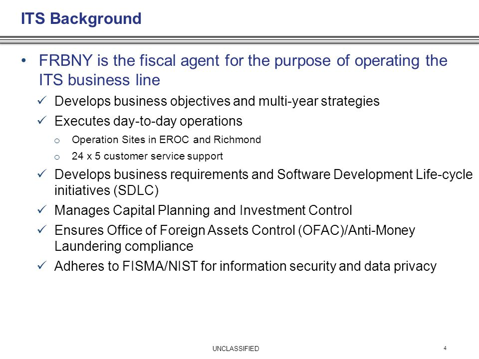 ITS Background 4 FRBNY is the fiscal agent for the purpose of operating the ITS business line Develops business objectives and multi-year strategies Executes day-to-day operations o Operation Sites in EROC and Richmond o 24 x 5 customer service support Develops business requirements and Software Development Life-cycle initiatives (SDLC) Manages Capital Planning and Investment Control Ensures Office of Foreign Assets Control (OFAC)/Anti-Money Laundering compliance Adheres to FISMA/NIST for information security and data privacy UNCLASSIFIED