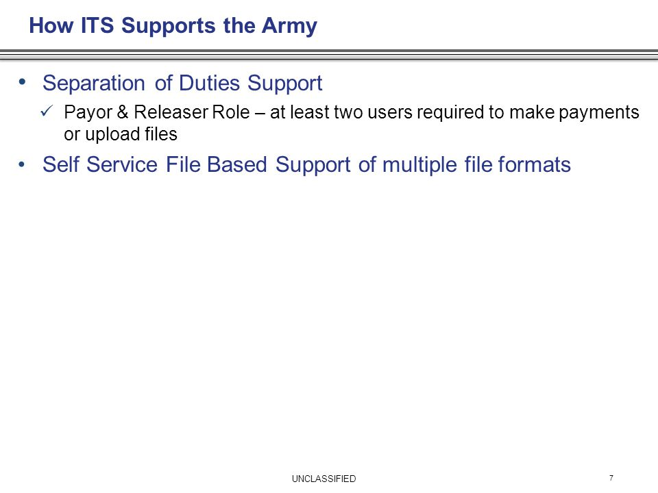 Separation of Duties Support Payor & Releaser Role – at least two users required to make payments or upload files Self Service File Based Support of multiple file formats How ITS Supports the Army 7 UNCLASSIFIED