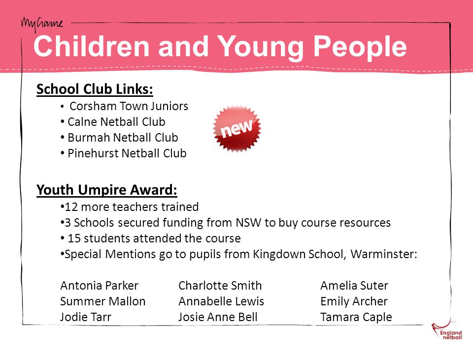 School Club Links: Corsham Town Juniors Calne Netball Club Burmah Netball Club Pinehurst Netball Club Youth Umpire Award: 12 more teachers trained 3 Schools secured funding from NSW to buy course resources 15 students attended the course Special Mentions go to pupils from Kingdown School, Warminster: Antonia ParkerCharlotte SmithAmelia Suter Summer MallonAnnabelle LewisEmily Archer Jodie TarrJosie Anne BellTamara Caple Children and Young People