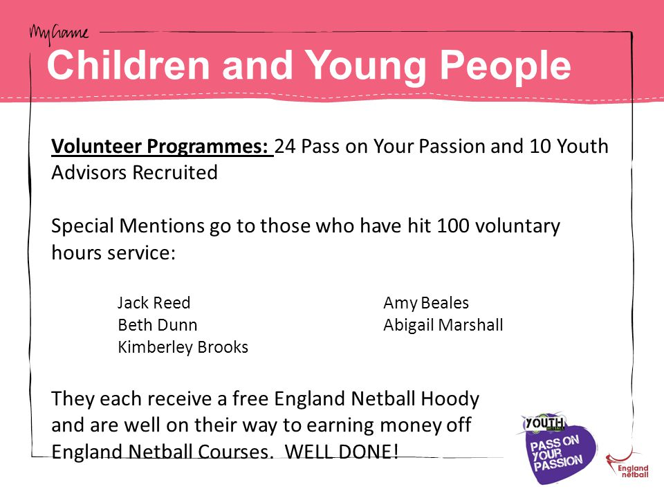 Volunteer Programmes: 24 Pass on Your Passion and 10 Youth Advisors Recruited Special Mentions go to those who have hit 100 voluntary hours service: Jack ReedAmy Beales Beth DunnAbigail Marshall Kimberley Brooks They each receive a free England Netball Hoody and are well on their way to earning money off England Netball Courses.
