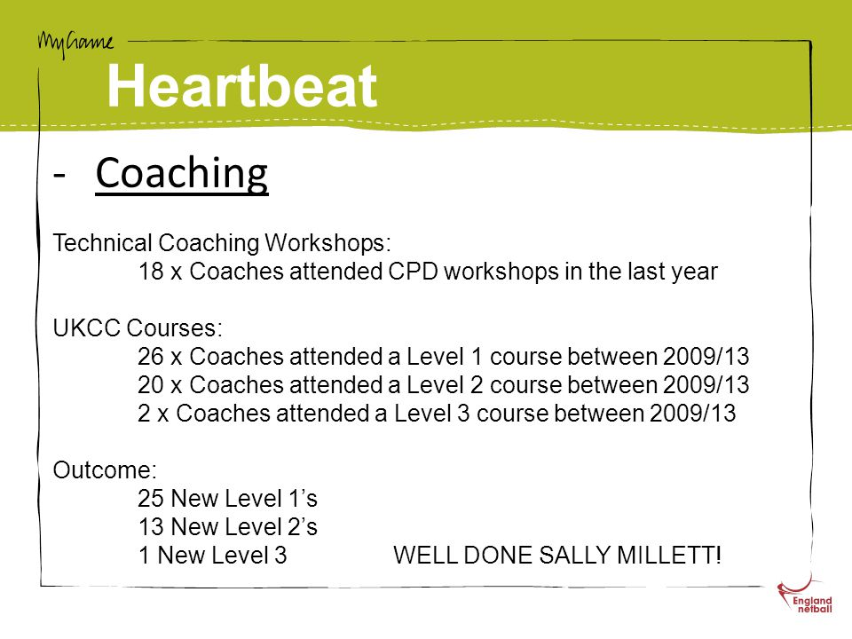 Heartbeat -Coaching Technical Coaching Workshops: 18 x Coaches attended CPD workshops in the last year UKCC Courses: 26 x Coaches attended a Level 1 course between 2009/13 20 x Coaches attended a Level 2 course between 2009/13 2 x Coaches attended a Level 3 course between 2009/13 Outcome: 25 New Level 1's 13 New Level 2's 1 New Level 3WELL DONE SALLY MILLETT!