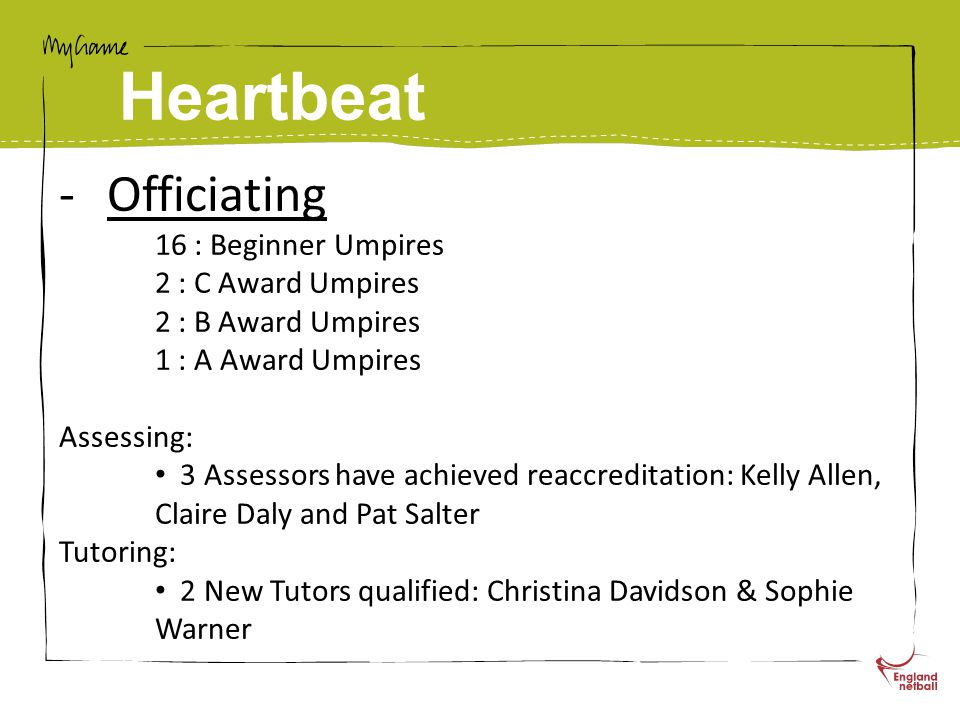 Heartbeat -Officiating 16 : Beginner Umpires 2 : C Award Umpires 2 : B Award Umpires 1 : A Award Umpires Assessing: 3 Assessors have achieved reaccreditation: Kelly Allen, Claire Daly and Pat Salter Tutoring: 2 New Tutors qualified: Christina Davidson & Sophie Warner