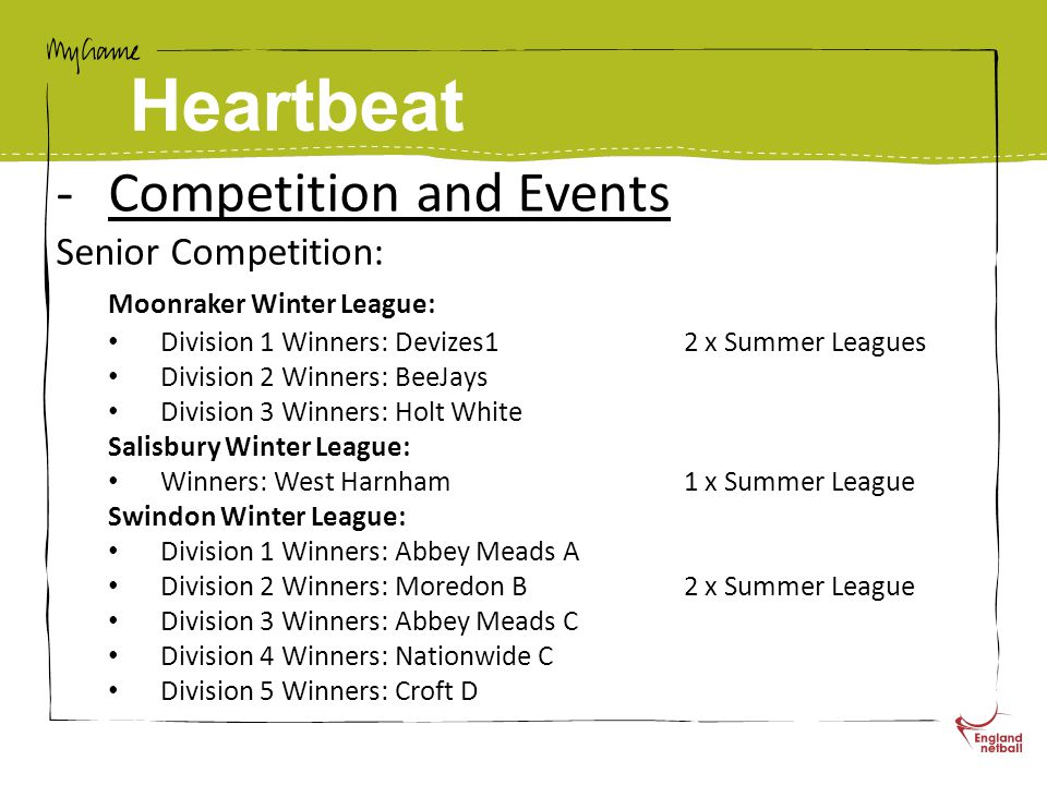 Heartbeat -Competition and Events Senior Competition: Moonraker Winter League: Division 1 Winners: Devizes12 x Summer Leagues Division 2 Winners: BeeJays Division 3 Winners: Holt White Salisbury Winter League: Winners: West Harnham1 x Summer League Swindon Winter League: Division 1 Winners: Abbey Meads A Division 2 Winners: Moredon B2 x Summer League Division 3 Winners: Abbey Meads C Division 4 Winners: Nationwide C Division 5 Winners: Croft D