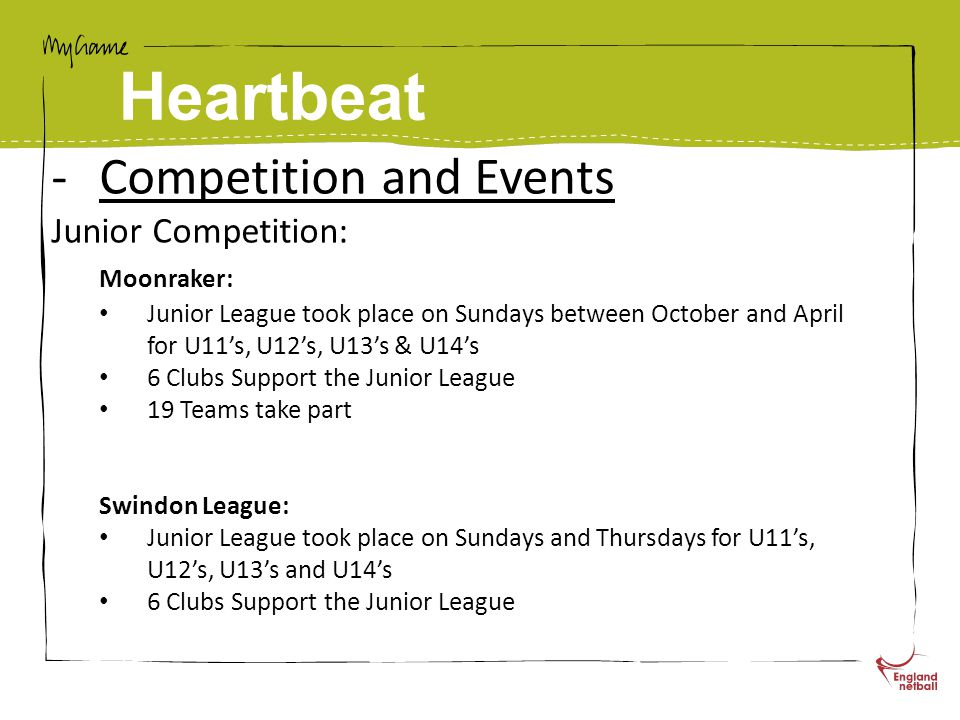 Heartbeat -Competition and Events Junior Competition: Moonraker: Junior League took place on Sundays between October and April for U11's, U12's, U13's & U14's 6 Clubs Support the Junior League 19 Teams take part Swindon League: Junior League took place on Sundays and Thursdays for U11's, U12's, U13's and U14's 6 Clubs Support the Junior League