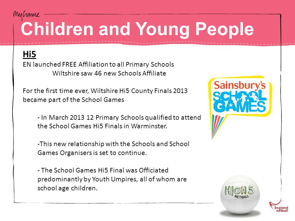 Hi5 EN launched FREE Affiliation to all Primary Schools Wiltshire saw 46 new Schools Affiliate For the first time ever, Wiltshire Hi5 County Finals 2013 became part of the School Games - In March 2013 12 Primary Schools qualified to attend the School Games Hi5 Finals in Warminster.