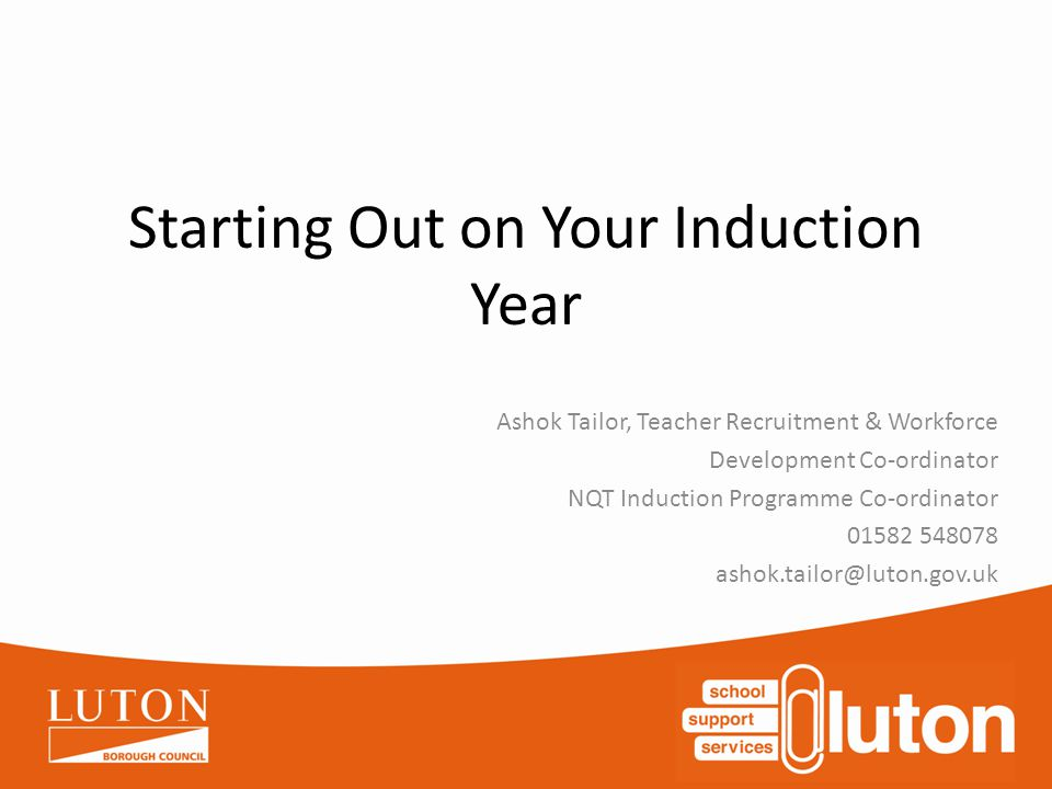 Starting Out on Your Induction Year Ashok Tailor, Teacher Recruitment & Workforce Development Co-ordinator NQT Induction Programme Co-ordinator 01582 548078 ashok.tailor@luton.gov.uk