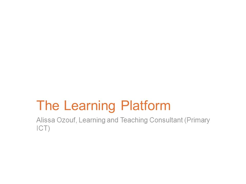 The Learning Platform Alissa Ozouf, Learning and Teaching Consultant (Primary ICT)