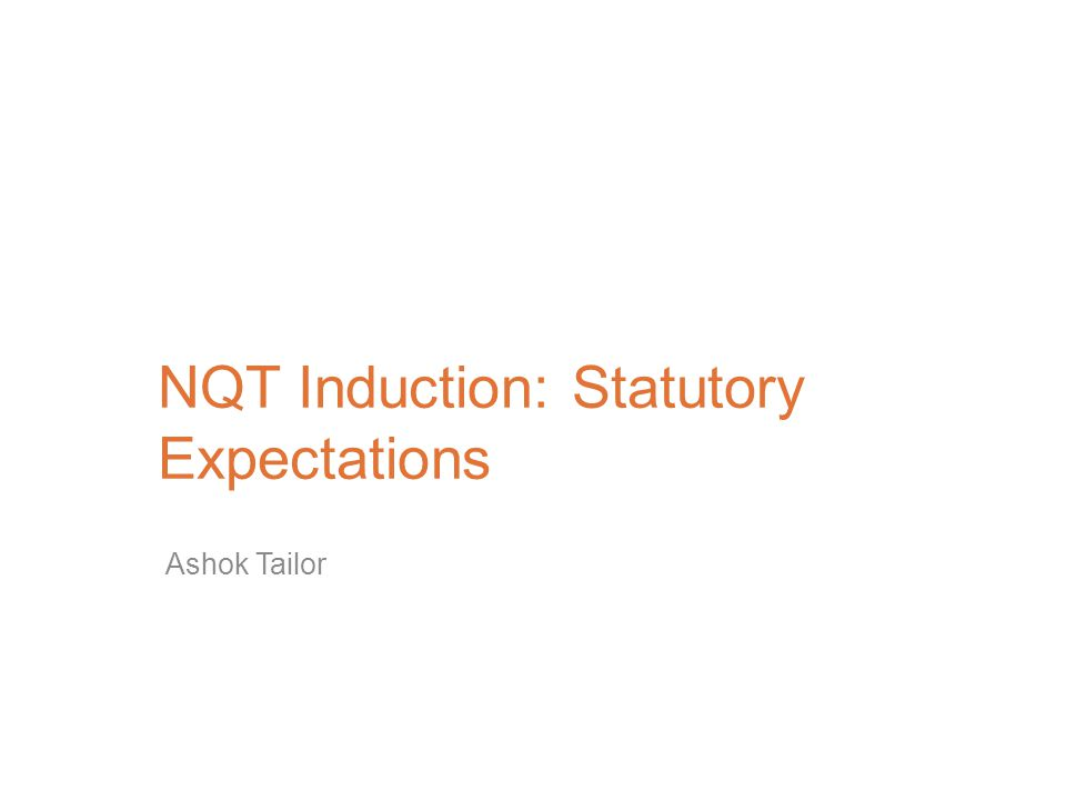 NQT Induction: Statutory Expectations Ashok Tailor