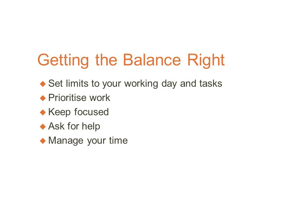 Getting the Balance Right  Set limits to your working day and tasks  Prioritise work  Keep focused  Ask for help  Manage your time