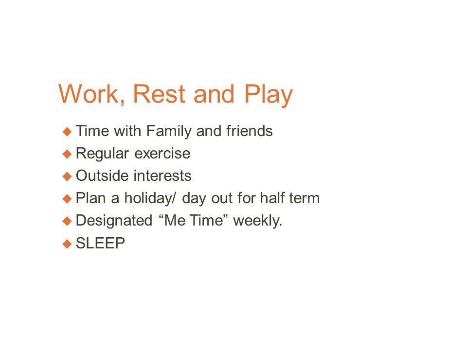 Work, Rest and Play  Time with Family and friends  Regular exercise  Outside interests  Plan a holiday/ day out for half term  Designated Me Time weekly.