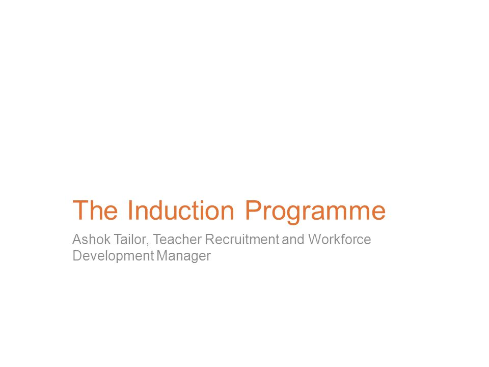 The Induction Programme Ashok Tailor, Teacher Recruitment and Workforce Development Manager