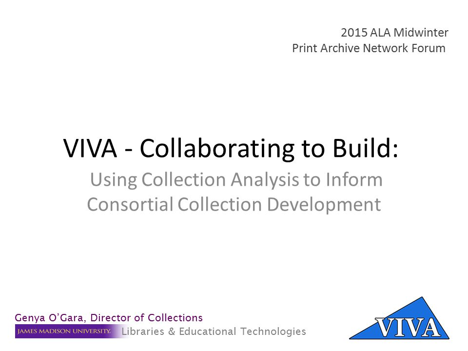 VIVA - Collaborating to Build: Using Collection Analysis to Inform Consortial Collection Development 2015 ALA Midwinter Print Archive Network Forum Genya O'Gara, Director of Collections Libraries & Educational Technologies