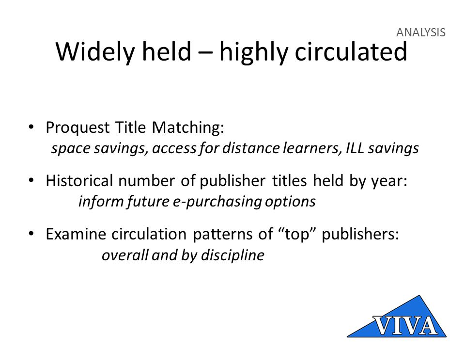Widely held – highly circulated ANALYSIS Proquest Title Matching: space savings, access for distance learners, ILL savings Historical number of publisher titles held by year: inform future e-purchasing options Examine circulation patterns of top publishers: overall and by discipline