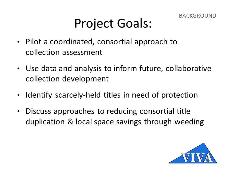 Project Goals: Pilot a coordinated, consortial approach to collection assessment Use data and analysis to inform future, collaborative collection development Identify scarcely-held titles in need of protection Discuss approaches to reducing consortial title duplication & local space savings through weeding BACKGROUND