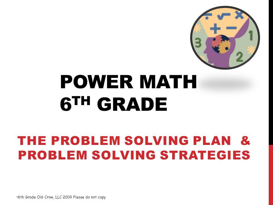 POWER MATH 6 TH GRADE THE PROBLEM SOLVING PLAN & PROBLEM SOLVING STRATEGIES 6th Grade Old Crow, LLC 2009 Please do not copy
