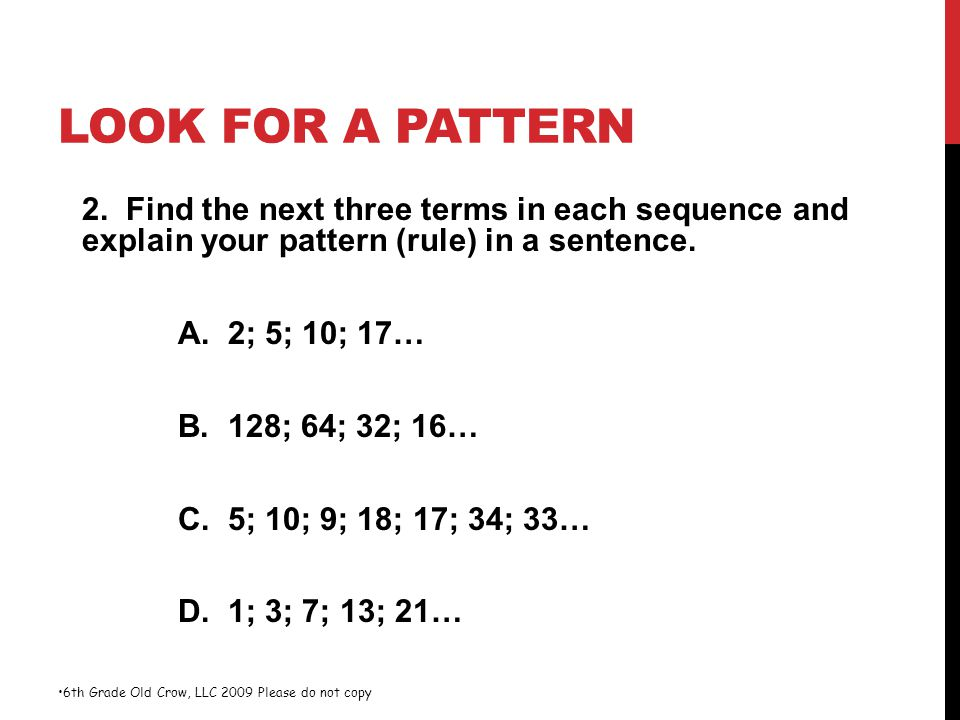 LOOK FOR A PATTERN 2. Find the next three terms in each sequence and explain your pattern (rule) in a sentence. A. 2; 5; 10; 17… B. 128; 64; 32; 16… C