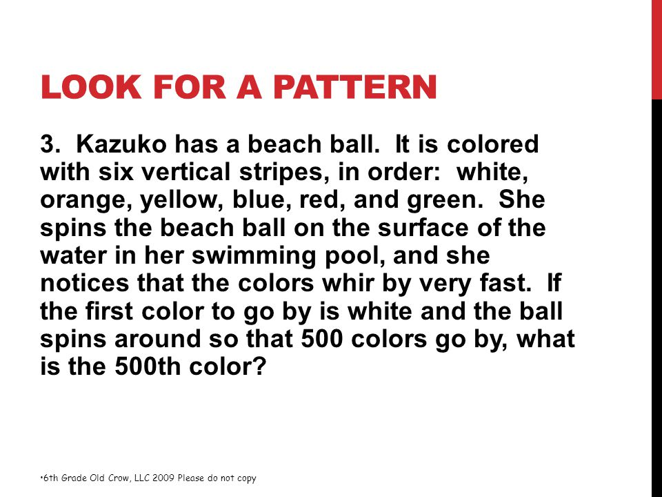 LOOK FOR A PATTERN 3. Kazuko has a beach ball. It is colored with six vertical stripes, in order: white, orange, yellow, blue, red, and green. She spi