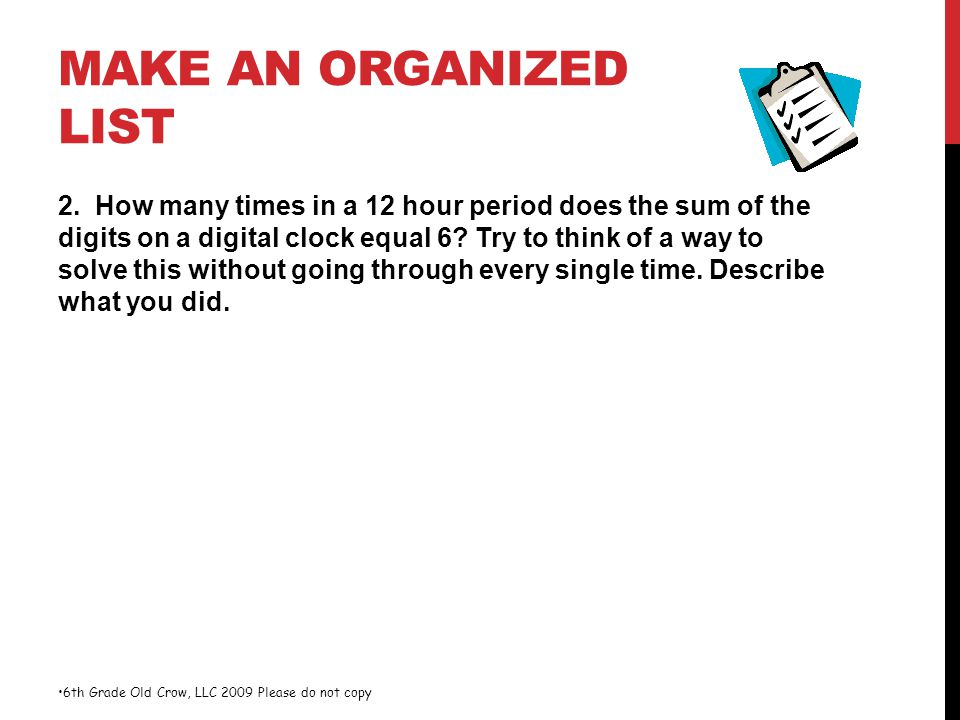 MAKE AN ORGANIZED LIST 2. How many times in a 12 hour period does the sum of the digits on a digital clock equal 6? Try to think of a way to solve thi