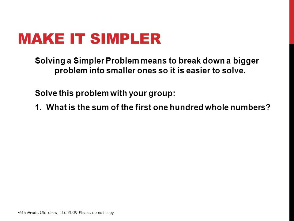 MAKE IT SIMPLER Solving a Simpler Problem means to break down a bigger problem into smaller ones so it is easier to solve. Solve this problem with you