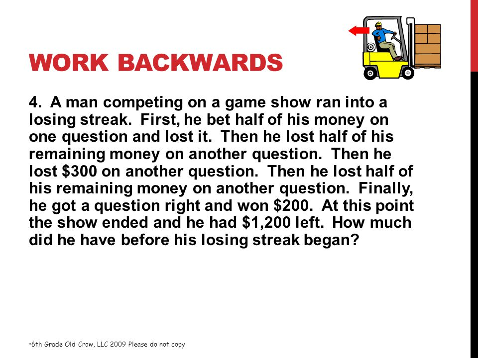 WORK BACKWARDS 4. A man competing on a game show ran into a losing streak. First, he bet half of his money on one question and lost it. Then he lost h