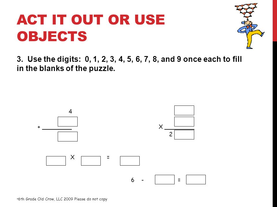 ACT IT OUT OR USE OBJECTS 3. Use the digits: 0, 1, 2, 3, 4, 5, 6, 7, 8, and 9 once each to fill in the blanks of the puzzle. 6th Grade Old Crow, LLC 2