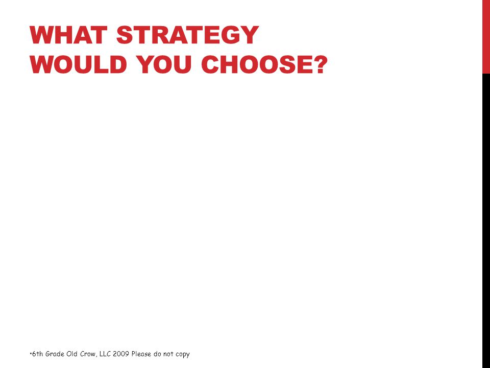 WHAT STRATEGY WOULD YOU CHOOSE? 6th Grade Old Crow, LLC 2009 Please do not copy