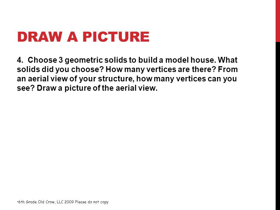 DRAW A PICTURE 4. Choose 3 geometric solids to build a model house. What solids did you choose? How many vertices are there? From an aerial view of yo