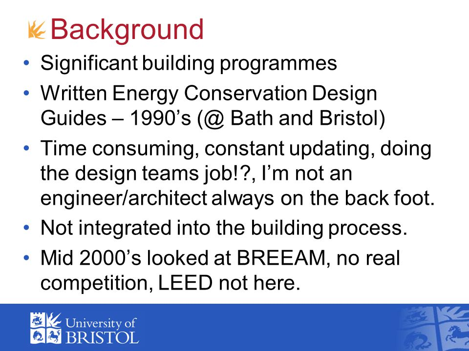 Background Significant building programmes Written Energy Conservation Design Guides – 1990's (@ Bath and Bristol) Time consuming, constant updating, doing the design teams job!?, I'm not an engineer/architect always on the back foot.