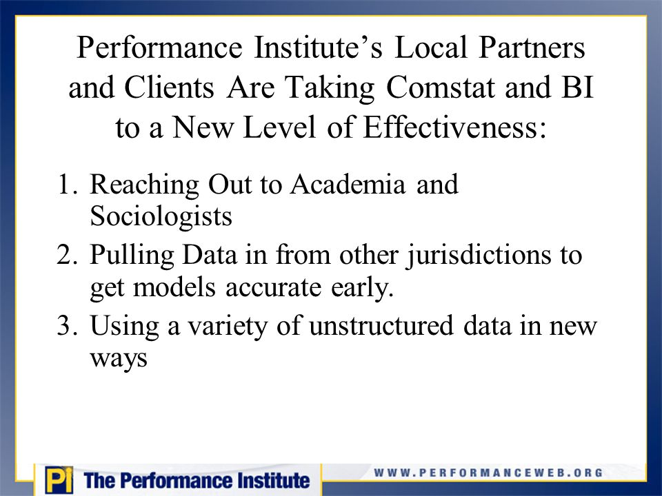 Performance Institute's Local Partners and Clients Are Taking Comstat and BI to a New Level of Effectiveness: 1.Reaching Out to Academia and Sociologists 2.Pulling Data in from other jurisdictions to get models accurate early.