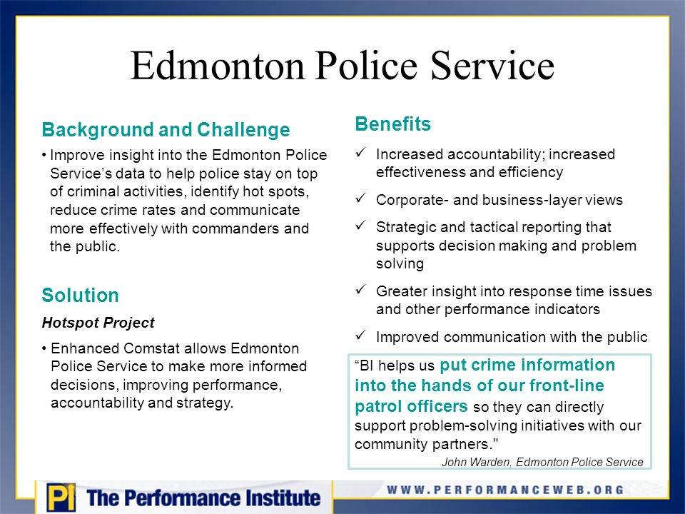 Edmonton Police Service Background and Challenge Improve insight into the Edmonton Police Service's data to help police stay on top of criminal activities, identify hot spots, reduce crime rates and communicate more effectively with commanders and the public.