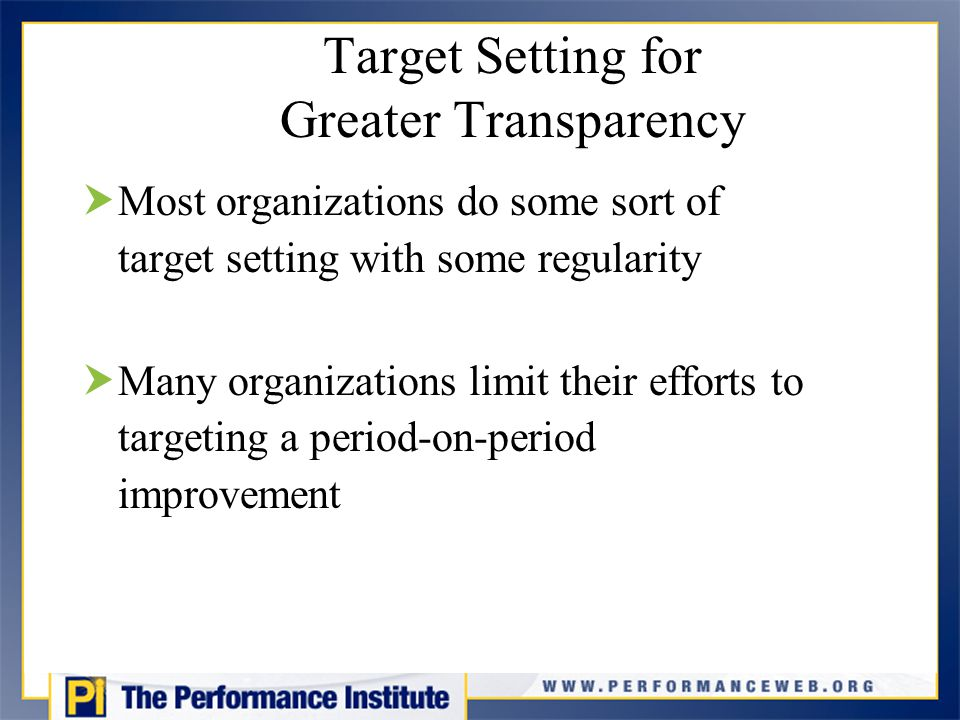 Target Setting for Greater Transparency  Most organizations do some sort of target setting with some regularity  Many organizations limit their efforts to targeting a period-on-period improvement