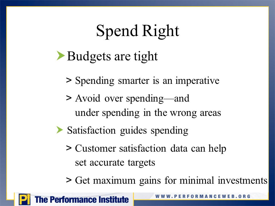 Spend Right  Budgets are tight > Spending smarter is an imperative > Avoid over spending—and under spending in the wrong areas  Satisfaction guides spending > Customer satisfaction data can help set accurate targets > Get maximum gains for minimal investments