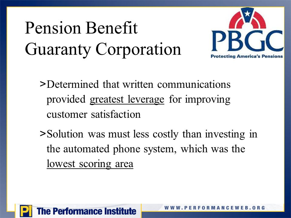 Pension Benefit Guaranty Corporation > Determined that written communications provided greatest leverage for improving customer satisfaction > Solution was must less costly than investing in the automated phone system, which was the lowest scoring area