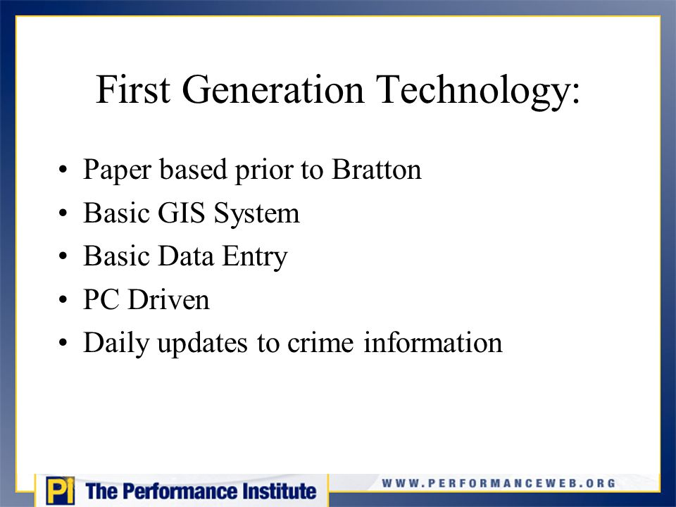 First Generation Technology: Paper based prior to Bratton Basic GIS System Basic Data Entry PC Driven Daily updates to crime information