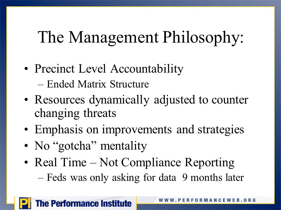 The Management Philosophy: Precinct Level Accountability –Ended Matrix Structure Resources dynamically adjusted to counter changing threats Emphasis on improvements and strategies No gotcha mentality Real Time – Not Compliance Reporting –Feds was only asking for data 9 months later