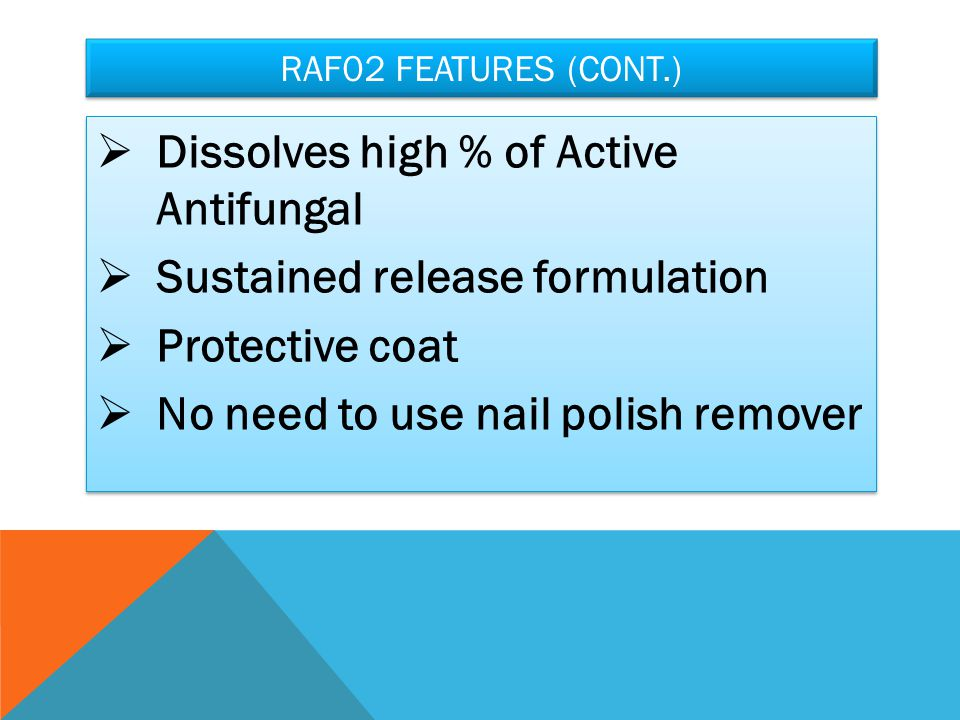 RAF02 FEATURES (CONT.)  Dissolves high % of Active Antifungal  Sustained release formulation  Protective coat  No need to use nail polish remover  Dissolves high % of Active Antifungal  Sustained release formulation  Protective coat  No need to use nail polish remover