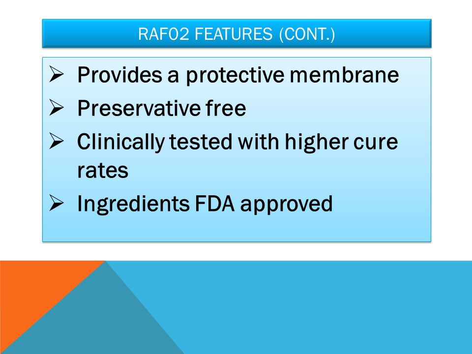 RAF02 FEATURES (CONT.)  Provides a protective membrane  Preservative free  Clinically tested with higher cure rates  Ingredients FDA approved  Provides a protective membrane  Preservative free  Clinically tested with higher cure rates  Ingredients FDA approved