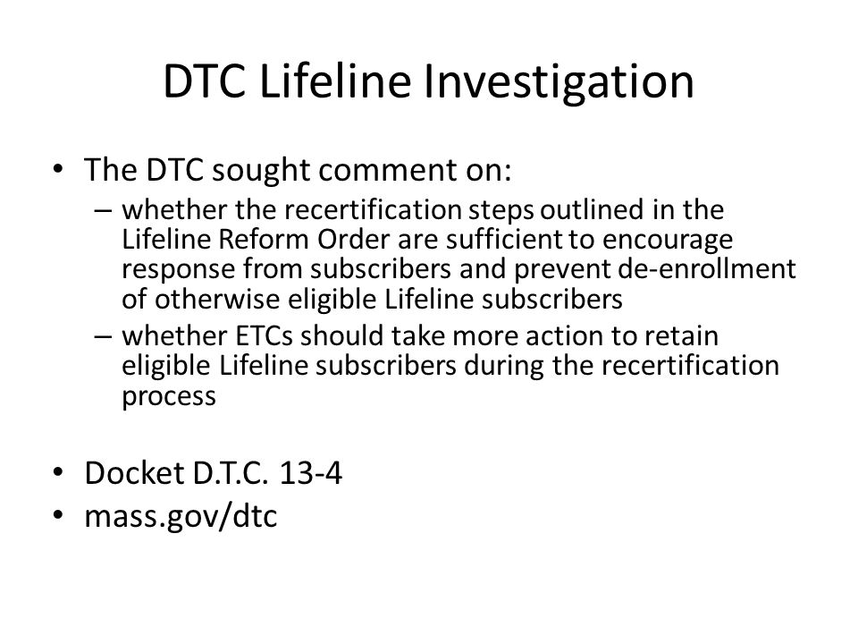 DTC Lifeline Investigation The DTC sought comment on: – whether the recertification steps outlined in the Lifeline Reform Order are sufficient to encourage response from subscribers and prevent de-enrollment of otherwise eligible Lifeline subscribers – whether ETCs should take more action to retain eligible Lifeline subscribers during the recertification process Docket D.T.C.