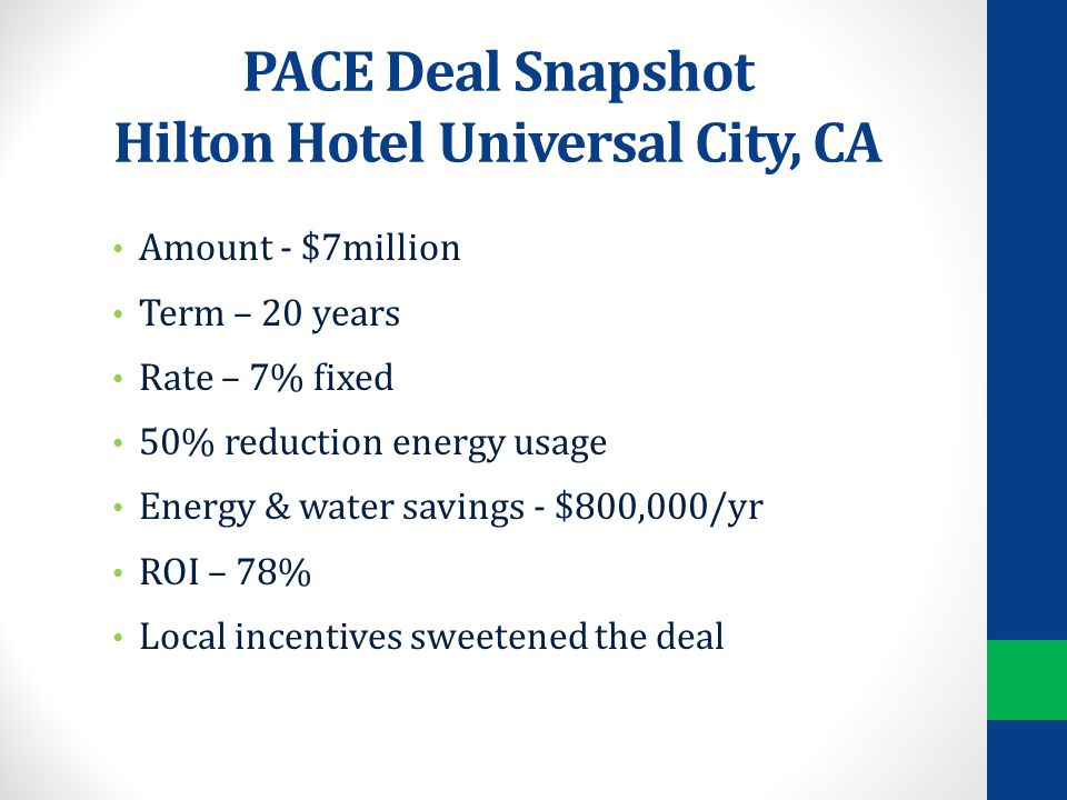PACE Deal Snapshot Hilton Hotel Universal City, CA Amount - $7million Term – 20 years Rate – 7% fixed 50% reduction energy usage Energy & water savings - $800,000/yr ROI – 78% Local incentives sweetened the deal