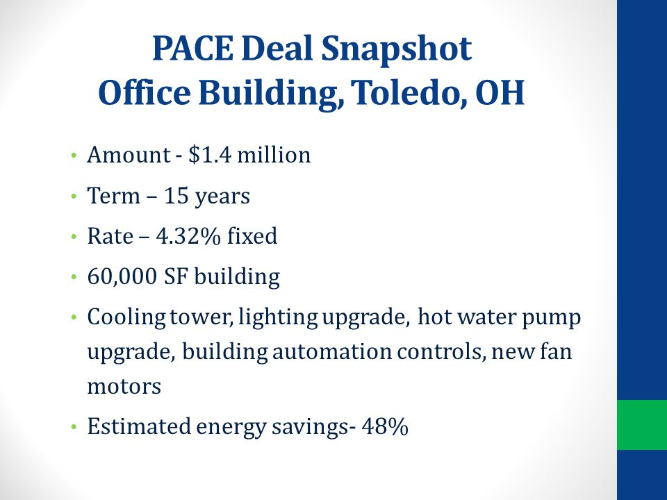PACE Deal Snapshot Office Building, Toledo, OH Amount - $1.4 million Term – 15 years Rate – 4.32% fixed 60,000 SF building Cooling tower, lighting upgrade, hot water pump upgrade, building automation controls, new fan motors Estimated energy savings- 48%