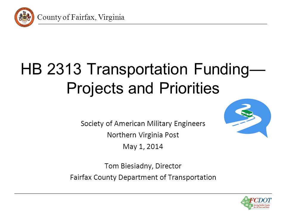 County of Fairfax, Virginia HB 2313 Transportation Funding— Projects and Priorities Society of American Military Engineers Northern Virginia Post May 1, 2014 Tom Biesiadny, Director Fairfax County Department of Transportation