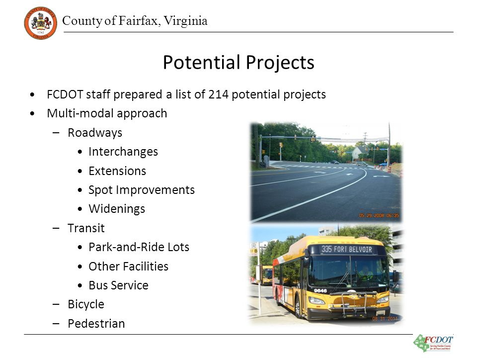 County of Fairfax, Virginia Potential Projects FCDOT staff prepared a list of 214 potential projects Multi-modal approach –Roadways Interchanges Extensions Spot Improvements Widenings –Transit Park-and-Ride Lots Other Facilities Bus Service –Bicycle –Pedestrian